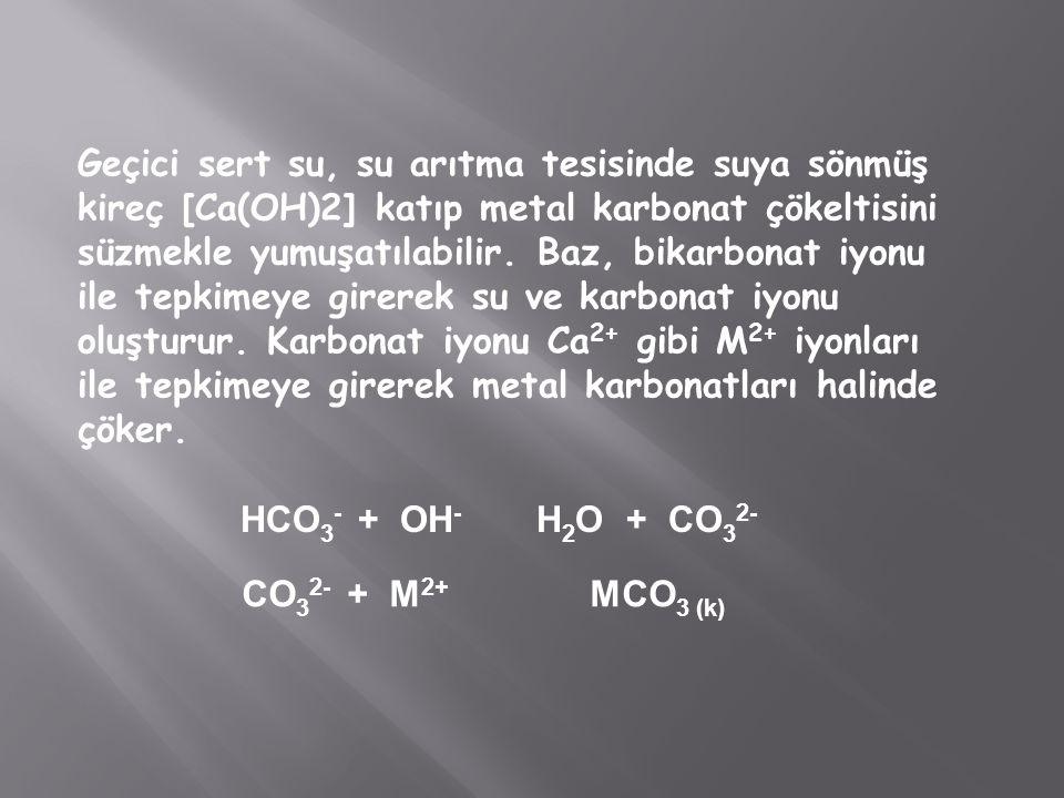 Geçici sert su, su arıtma tesisinde suya sönmüş kireç [Ca(OH)2] katıp metal karbonat çökeltisini süzmekle yumuşatılabilir. Baz, bikarbonat iyonu ile tepkimeye girerek su ve karbonat iyonu oluşturur. Karbonat iyonu Ca2+ gibi M2+ iyonları ile tepkimeye girerek metal karbonatları halinde çöker.